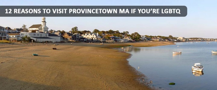 12 REASONS TO VISIT PROVINCETOWN MA IF YOU'RE LGBTQ